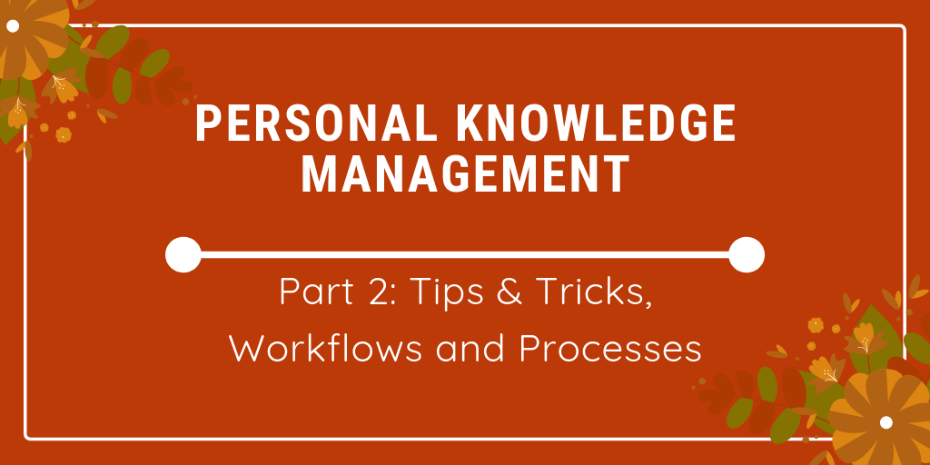 personal knowledge management tips & tricks, workflows and processes